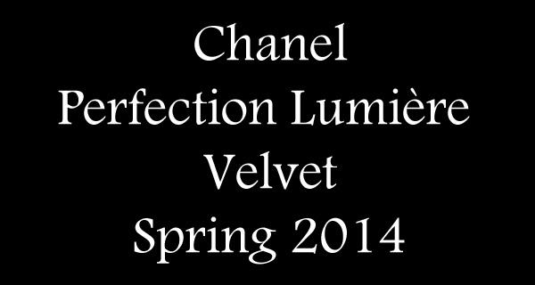 chanel perfection lumi re velvet collection spring 2014. Black Bedroom Furniture Sets. Home Design Ideas